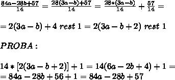 \frac{84a-28b+57}{14}=\frac{28(3a-b)+57}{14}= \frac{28*(3a-b)}{14} + \frac{57}{14}= \\ \\ = 2(3a-b) + 4\,\, rest\,\, 1 = 2(3a-b+2)\,\, rest\,\,1 \\ \\ PROBA: \\ \\ 14*[2(3a-b+2)] + 1 = 14(6a-2b+4)+1 = \\ =84a-28b+56+1=84a-28b+57