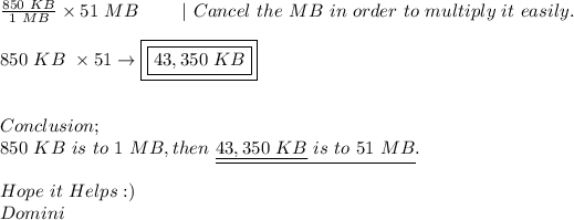 \frac{850\ KB}{1\ MB}\times51\ MB\ \ \ \ \ \ \ |\ Cancel\ the\ MB\ in\ order\ to\ multiply\ it\ easily. \ \ 850\ KB\ \times51\to\boxed{\boxed{43,350\ KB}} \ \ \ Conclusion; \ 850\ KB\ is\ to\ 1\ MB,then\ \underline{\underline{43,350\ KB}\ is\ to\ 51\ MB}. \ \ Hope\ it\ Helps :) \ Domini