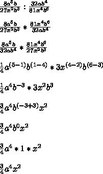 \frac{8a^{5}b}{27x^{2}b^{3}} :  \frac{32ab^{4}}{81x^{4}b^{6}}   \\  \\  \frac{8a^{5}b}{27x^{2}b^{3}} * \frac{81x^{4}b^{6}}{32ab^{4}}   \\  \\  \frac{8a^{5}b}{32ab^{4}}* \frac{81x^{4}b^{6}}{27x^{2}b^{3}}   \\  \\  \frac{1}{4} a^{(5-1)}b^{(1-4)}*3x^{(4-2)}b^{(6-3)} \\  \\ \frac{1}{4} a^{4} b^{-3}*3x^{2}b^{3} \\  \\  \frac{3}{4}a^{4}b^{(-3+3)}x^{2} \\  \\  \frac{3}{4}a^{4}b^{0}x^{2} \\  \\  \frac{3}{4} a^{4}*1* x^{2}  \\  \\  \frac{3}{4}a^{4} x^{2}