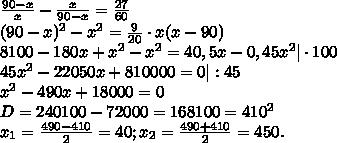 \frac{90-x}{x}- \frac{x}{90-x}= \frac{27}{60}\\(90-x)^{2}-x^{2}= \frac{9}{20}\cdot{x}(x-90)\\8100-180x+x^{2}-x^{2}=40,5x-0,45x^{2}|\cdot100\\45x^{2}-22050x+810000=0|:45\\x^{2}-490x+18000=0\\D=240100-72000=168100=410^{2}\\x_{1}= \frac{490-410}{2}=40;x_{2}= \frac{490+410}{2}=450.