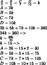 \frac{A}{2} =  \frac{B}{5} =  \frac{C}{7} = \frac{D}{10} = k \\ A= 2k \\ B = 5k \\ C= 7k \\ D= 10 k \\ 2k + 5k + 7k+ 10k= 360 \\ 24k = 360 => \\ k=  \frac{360}{24}  \\ k= 15 => \\ A= 2k= 15*2= 30 \\ B= 5k= 5*15= 75 \\ C= 7k= 7*15= 105 \\ D= 10k= 10*15= 150