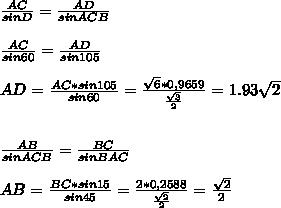 \frac{AC}{sinD} = \frac{AD}{sinACB} \\\\ \frac{AC}{sin60} = \frac{AD}{sin105} \\\\AD= \frac{AC*sin105}{sin60} = \frac{ \sqrt{6} *0,9659}{ \frac{ \sqrt{3} }{2} } =1.93 \sqrt{2} \\\\\\ \frac{AB}{sinACB} = \frac{BC}{sinBAC} \\\\AB= \frac{BC*sin15}{sin45} = \frac{2*0,2588}{ \frac{ \sqrt{2} }{2} } = \frac{ \sqrt{2} }{2}