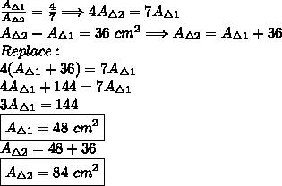 \frac{A_{\triangle1}}{A_{\triangle2}} = \frac{4}{7} \Longrightarrow  4A_{\triangle2}=7A_{\triangle1} \\A_{\triangle2}-A_{\triangle1}=36~cm^2 \Longrightarrow A_{\triangle2}=A_{\triangle1}+36 \\Replace: \\4(A_{\triangle1}+36)=7A_{\triangle1} \\4A_{\triangle1}+144=7A_{\triangle1} \\3A_{\triangle1}=144 \\\boxed{A_{\triangle1}=48~cm^2} \\A_{\triangle2}=48+36 \\\boxed{A_{\triangle2}=84~cm^2}