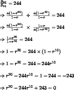 \frac{S_{20}}{S_{10}} =244\\ \\ \Rightarrow \frac{a(1-r^{20})}{1-r}\ \div\ \frac{a(1-r^{10})}{1-r} =244\\ \\ \Rightarrow \frac{a(1-r^{20})}{1-r}\ \times\ \frac{1-r}{a(1-r^{10})} =244\\ \\ \Rightarrow  \frac{1-r^{20}}{1-r^{10}} =244\\ \\ \Rightarrow 1-r^{20}=244 \times (1-r^{10})\\ \\ \Rightarrow 1-r^{20}=244-244r^{10}\\ \\ \Rightarrow r^{20}-244r^{10}=1-244=-243\\ \\ \Rightarrow r^{20}-244r^{10}+243=0
