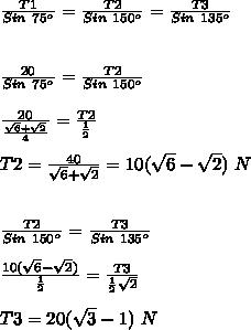 \frac{T1}{Sin~75^{o}}= \frac{T2}{Sin~150^{o}} = \frac{T3}{Sin~135^{o}} \\  \\ \\   \frac{20}{Sin~75^{o}}=\frac{T2}{Sin~150^{o}} \\  \\ \frac{20}{ \frac{ \sqrt{6}+ \sqrt{2}}{4}}=\frac{T2}{ \frac{1}{2}} \\  \\ T2= \frac{40}{\sqrt{6}+ \sqrt{2}}=10( \sqrt{6}-\sqrt{2})~N \\  \\  \\ \frac{T2}{Sin~150^{o}} = \frac{T3}{Sin~135^{o}} \\  \\ \frac{10( \sqrt{6}-\sqrt{2})}{\frac{1}{2}} = \frac{T3}{ \frac{1}{2} \sqrt{2}} \\  \\ T3=20( \sqrt{3}-1)~N