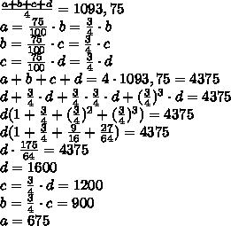 \frac{a+b+c+d}{4}=1093,75 \\ a= \frac{75}{100}\cdot b=\frac{3}{4}\cdot b  \\ b= \frac{75}{100}\cdot c =\frac{3}{4}\cdot c\\ c=\frac{75}{100}\cdot d =\frac{3}{4}\cdot d  \\ a+b+c+d=4\cdot 1093,75=4375 \\ d+\frac{3}{4}\cdot d +\frac{3}{4}\cdot \frac{3}{4}\cdot d+(\frac{3}{4})^3\cdot d=4375 \\ d(1+\frac{3}{4}+(\frac{3}{4})^2 +(\frac{3}{4})^3)=4375 \\ d(1+\frac{3}{4}+\frac{9}{16}+\frac{27}{64})=4375 \\  d\cdot \frac{175}{64}=4375 \\ d=1600 \\ c=\frac{3}{4}\cdot d=1200 \\ b=\frac{3}{4}\cdot c=900 \\ a=675