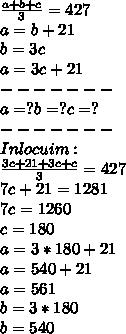 \frac{a+b+c}{3}=427 \\ a=b+21 \\ b=3c \\ a=3c+21 \\ ------- \\ a=?b=?c=? \\ ------- \\ Inlocuim: \\  \frac{3c+21+3c+c}{3}=427 \\ 7c+21=1281 \\ 7c=1260 \\ c=180 \\ a=3*180+21 \\ a=540+21 \\ a=561 \\ b=3*180 \\ b=540