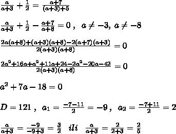 \frac{a}{a+3}+ \frac{1}{2}=\frac{a+7}{(a+3)+5}\\\\\frac{a}{a+3}+\frac{1}{2}-\frac{a+7}{a+8}=0\; ,\; \; a\ne -3,\; a\ne -8\\\\ \frac{2a(a+8)+(a+3)(a+8)-2(a+7)(a+3)}{2(a+3)(a+8)}=0\\\\\frac{2a^2+16a+a^2+11a+24-2a^2-20a-42}{2(a+3)(a+8)}=0\\\\a^2+7a-18=0\\\\D=121\; ,\; \; a_1=\frac{-7-11}{2}=-9\; ,\; \; a_2=\frac{-7+11}{2}=2\\\\\frac{a}{a+3} =\frac{-9}{-9+3}=\frac{3}{2} \; \; \; ili\; \; \; \frac{a}{a+3}=\frac{2}{2+3}=\frac{2}{5}
