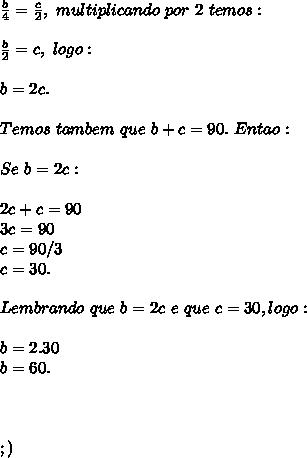 \frac{b}{4} =  \frac{c}{2},\ multiplicando\ por\ 2\ temos:\\\\\frac{b}{2} =  c},\ logo:\\\\b = 2c.\\\\ Temos\ tambem\ que\ b+c = 90.\ Entao:\\\\Se\ b = 2c:\\\\2c + c = 90\\3c =  90\\c = 90/3\\c= 30.\\\\Lembrando\ que\ b = 2c\ e\ que\c = 30, logo:\\\\b = 2.30\\b = 60.\\\\\\\\;)