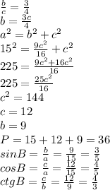 \frac{b}{c} = \frac{3}{4}  \\ b= \frac{3c}{4}  \\  a^{2}= b^{2}  +c^{2}  \\  15^{2} =  \frac{9c^{2} }{16} + c^{2}  \\ 225= \frac{9 c^{2}+16c^{2}}{16}  \\ 225= \frac{25 c^{2} }{16}  \\  c^{2} =144 \\ c=12 \\ b=9 \\ P=15+12+9=36 \\ sinB= \frac{b}{a} = \frac{9}{15} = \frac{3}{5}  \\ cosB= \frac{c}{a} = \frac{12}{15} = \frac{4}{5}  \\ ctgB = \frac{c}{b} = \frac{12}{9} = \frac{4}{3}