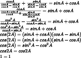 \frac{cosA}{ \frac{cosA}{cosA}- \frac{sinA}{cosA}}+ \frac{sinA}{ \frac{sinA}{sinA}- \frac{cosA}{sinA}  }=sinA+cosA\\  \frac{cosA}{ \frac{cosA-sinA}{cosA}+ \frac{sinA}{ \frac{sinA-cosA}{sinA} }  }=sinA+cosA\\ \frac{ cos^{2}A }{cosA-sinA} }- \frac{sin^{2}A }{cosA-sinA}=sinA+cosA\\ \frac{ cos^{2}A-sin^{2}A }{cosA-sinA}=sinA+cosA\\cos(2A)=(sinA+cosA)(cosA-sinA)\\cos(2A)=(sinA+cosA)(sinA-cosA)\\cos(2A)=sin^{2}A - cos^{2}A\\cos2A=cos2A  \\1=1