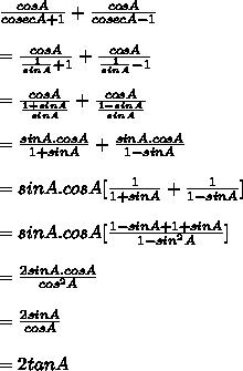 \frac{cosA}{cosecA+1} + \frac{cosA}{cosecA-1} \\ \\= \frac{cosA}{ \frac{1}{sinA} +1} + \frac{cosA}{ \frac{1}{sinA } -1}\\ \\ =\frac{cosA}{ \frac{1+sinA}{sinA} } + \frac{cosA}{ \frac{1-sinA}{sinA }}\\ \\ =\frac{sinA.cosA}{1+sinA} + \frac{sinA.cosA}{1-sinA}\\ \\=sinA.cosA[\frac{1}{1+sinA} + \frac{1}{1-sinA}]\\ \\=sinA.cosA[\frac{1-sinA+1+sinA}{1-sin^2A}]\\ \\ =\frac{2sinA.cosA}{cos^2A}\\ \\=\frac{2sinA}{cosA}\\ \\=2tanA