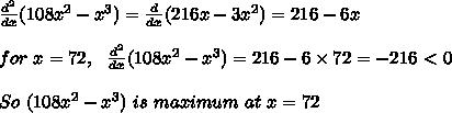 \frac{d^2}{dx}(108x^2-x^3) =  \frac{d}{dx}(216x-3x^2)=216-6x\\ \\ for\ x=72,\ \   \frac{d^2}{dx}(108x^2-x^3) = 216-6 \times 72 = -216\ \textless \ 0\\ \\ So\ (108x^2-x^3)\ is\ maximum\ at\ x=72
