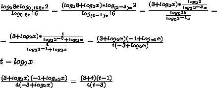 \frac{log_{2}8xlog_{0,125x}2}{log_{0,5x}16}= \frac{(log_{2}8+log_{2}x)*log_{(2^{-3})x}2 }{log_{(2^{-1})x}16}= \frac{(3+log_{2}x)* \frac{log_{2}2}{log_{2}2^{-3}x} }{ \frac{log_{2}16}{log_{2}2^{-1}x} } =\\\\\\= \frac{(3+log_{2}x)* \frac{1}{log_{2}2^{-3}+log_{2}x} }{ \frac{4}{log_{2}2^{-1}+log_{2}x} } = \frac{(3+log_{2}x)(-1+log_{x2}x)}{4(-3+log_{2}x)} \\\\t=log_{2}x\\\\ \frac{(3+log_{2}x)(-1+log_{x2}x)}{4(-3+log_{2}x)}=\frac{(3+t)(t-1)}{4(t-3)}
