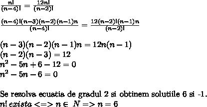 \frac{n!}{(n-4)!} =  \frac{12n!}{(n-2)!} \\\\ \frac{(n-4)!(n-3)(n-2)(n-1)n}{(n-4)!} =  \frac{12(n-2)!(n-1)n}{(n-2)!} \\\\(n-3)(n-2)(n-1)n = 12n(n-1) \\(n-2)(n-3) = 12 \\n^2 - 5n + 6 - 12 = 0 \\n^2 - 5n - 6 = 0 \\\\\mbox{Se rezolva ecuatia de gradul 2 si obtinem solutiile 6 si -1.}\\n! \: exista <=> n \in\:N => n = 6