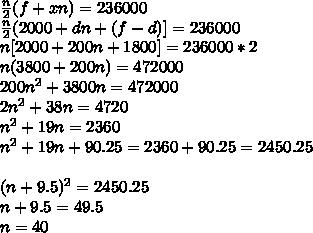 \frac{n}{2} (f+xn)=236000 \\  \frac{n}{2} (2000+dn+(f-d)]=236000 \\ n[2000+200n+1800]=236000*2 \\ n(3800+200n)=472000 \\ 200n ^{2} +3800n=472000 \\ 2 n^{2}+38n=4720 \\  n^{2}  +19n=2360 \\  n^{2}  +19n+90.25=2360+90.25=2450.25 \\  \\ (n+9.5) ^{2} =2450.25 \\ n+9.5=49.5 \\ n=40