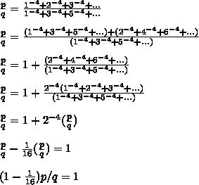 \frac{p}{q}= \frac{ 1^{-4}+2^{-4}+3^{-4}+... }{1^{-4}+3^{-4}+5^{-4}+...}  \\  \\ \frac{p}{q}= \frac{ (1^{-4}+3^{-4}+5^{-4}+...)+(2^{-4}+4^{-4}+6^{-4}+...) }{(1^{-4}+3^{-4}+5^{-4}+...)}  \\  \\  \frac{p}{q} = 1 +  \frac{(2^{-4}+4^{-4}+6^{-4}+...)}{(1^{-4}+3^{-4}+5^{-4}+...)}  \\  \\\frac{p}{q} = 1 +  \frac{2^{-4}(1^{-4}+2^{-4}+3^{-4}+...)}{(1^{-4}+3^{-4}+5^{-4}+...)}  \\  \\   \frac{p}{q} = 1 +  2^{-4}  (\frac{p}{q}) \\  \\\frac{p}{q} -   \frac{1}{16}(\frac{p}{q}) = 1 \\  \\ (1 -  \frac{1}{16}) p/q = 1