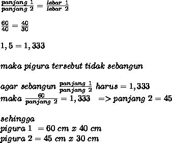 \frac{panjang~1}{panjang~2} = \frac{lebar~1}{lebar~2}  \\  \\  \frac{60}{40} = \frac{40}{30}  \\  \\ 1,5=1,333 \\  \\ maka~pigura~tersebut~tidak~sebangun \\  \\ agar~sebangun~\frac{panjang~1}{panjang~2}~harus=1,333 \\ maka~\frac{60}{panjang~2}=1,333~~=>panjang~2=45 \\  \\ sehingga~ \\ pigura~1~=60~cm~x~40~cm \\ pigura~2=45~cm~x~30~cm