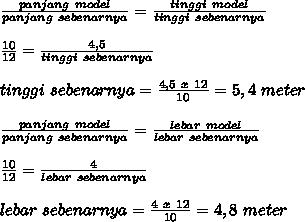 \frac{panjang~model}{panjang~sebenarnya} = \frac{tinggi~model}{tinggi~sebenarnya}  \\   \\ \frac{10}{12} = \frac{4,5}{tinggi~sebenarnya}  \\  \\ tinggi~sebenarnya= \frac{4,5~x~12}{10}=5,4~meter \\  \\  \frac{panjang~model}{panjang~sebenarnya} = \frac{lebar~model}{lebar~sebenarnya}  \\ \\   \frac{10}{12} = \frac{4}{lebar~sebenarnya}  \\  \\ lebar~sebenarnya= \frac{4~x~12}{10}=4,8~meter