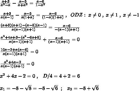/frac{x+3}{x^2-x} - /frac{x-5}{x+x^2} = /frac{x-6}{1-x^2} //// /frac{x+3}{x(x-1)} - /frac{x-5}{x(1+x)} = /frac{x-6}{(1-x)(1+x)}/; ,/; /; ODZ:/; x/ne 0/; ,/; x/ne 1/; ,/; x/ne -1/////frac{(x+3)(x+1)-(x-5)(x-1)}{x(x-1)(x+1)}  = /frac{x-6}{-(x-1)(x+1)} /////frac{x^2+4x+3-(x^2-6x+5)}{x(x-1)(x+1)}+ /frac{x-6}{(x-1)(x+1)}=0//// /frac{10x-2+x(x-6)}{x(x-1)(x+1)} =0  //// /frac{x^2+4x-2}{x(x-1)(x+1)} =0////x^2+4x-2=0/; ,/; /; /; D/4=4+2=6////x_1= -8-/sqrt8=-8-/sqrt6 /; /; ;/; /; /; x_2=-8+/sqrt{6}