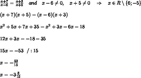 \frac{x+7}{x-6} = \frac{x+3}{x+5} \ \ \ and\ \ \ x-6 \neq 0,\ \ \ x+5 \neq 0\ \ \ \Rightarrow\ \ \ x\in R\setminus \{6;-5\}\\ \\ (x+7)(x+5)=(x-6)(x+3)\\ \\ x^2+5x+7x+35=x^2+3x-6x-18\\ \\ 12x+3x=-18-35\\ \\ 15x=-53\ \ /:15\\ \\ x=- \frac{53}{15} \\ \\x=-3 \frac{8}{15}