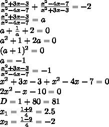 \frac{x^2+3x-3}{x^2-4x-7} + \frac{x^2-4x-7}{x^2+3x-3} =-2\\\ \frac{x^2+3x-3}{x^2-4x-7} =a\\\a+ \frac{1}{a} +2=0\\\a^2+1+2a=0\\\(a+1)^2=0\\\a=-1\\\ \frac{x^2+3x-3}{x^2-4x-7}=-1\\\x^2+3x-3+x^2-4x-7=0\\\2x^2-x-10=0\\\D=1+80=81\\\x_1= \frac{1+9}{4}=2.5\\\ x_2= \frac{1-9}{4}=-2