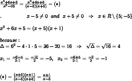 \frac{x^2+6x+5}{x^2-25}= \frac{x^2+6x+5}{(x-5)(x+5)}=(*) \ \ \\ \\.\ \ \ \ \ \ \ \ \ \ \ \ \ \ \ x -5\neq 0\ \ and\ \ x+5 \neq 0\ \ \Rightarrow\ \ x\in R\setminus \{5;-5\}\\ \\x^2+6x+5=(x+5)(x+1)\\ \\because:\\\Delta=6^2-4\cdot1\cdot5=36-20=16\ \ \Rightarrow\ \  \sqrt{\Delta} = \sqrt{16} =4\\ \\ x_1= \frac{-6-4}{2\cdot1} = \frac{-10}{2} =-5,\ \ x_2= \frac{-6+4}{2\cdot1} = \frac{-2}{2} =-1\\ \\ \\ (*)= \frac{(x+5)(x+1)}{(x-5)(x+5)} = \frac{x+1}{x-5}