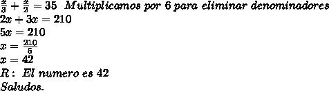 \frac{x}{3}+\frac{x}{2}= 35 \ \ Multiplicamos \ por \ 6 \ para \ eliminar \ denominadores \\ 2x + 3x = 210 \\ 5x = 210 \\ x = \frac{210}{5} \\ x = 42 \\ R: \ El \ numero \ es \ 42 \\ Saludos.