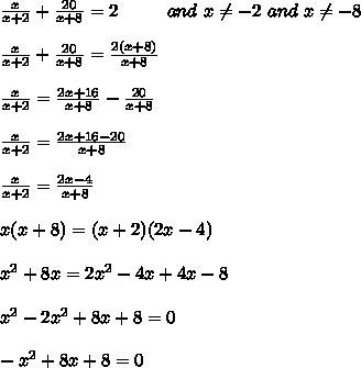 \frac{x}{x+2}+\frac{20}{x+8}=2 \ \ \ \ \ \ \ \ and\ x\neq-2\ and\ x\neq-8\\\\\frac{x}{x+2}+\frac{20}{x+8}=\frac{2(x+8)}{x+8}\\\\\frac{x}{x+2}=\frac{2x+16}{x+8}-\frac{20}{x+8}\\\\\frac{x}{x+2}=\frac{2x+16-20}{x+8}\\\\\frac{x}{x+2}=\frac{2x-4}{x+8}\\\\x(x+8)=(x+2)(2x-4)\\\\x^2+8x=2x^2-4x+4x-8\\\\x^2-2x^2+8x+8=0\\\\-x^2+8x+8=0