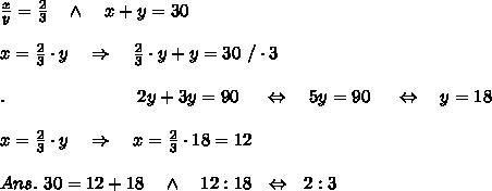 \frac{x}{y}= \frac{2}{3} \ \ \ \wedge\ \ \ x+y=30\\ \\x= \frac{2}{3}\cdot y\ \ \ \Rightarrow\ \ \ \frac{2}{3}\cdot y+y=30\ /\cdot3\\ \\.\ \ \ \ \ \ \ \ \ \ \ \ \ \ \ \ \ \ \ \ \ \ 2y+3y=90\ \ \ \ \Leftrightarrow\ \ \ 5y=90\ \ \ \ \Leftrightarrow\ \ \ y=18\\ \\x= \frac{2}{3}\cdot y\ \ \ \Rightarrow\ \ \ x= \frac{2}{3}\cdot 18=12\\ \\Ans.\ 30=12+18\ \ \ \wedge\ \ \ 12:18\ \ \Leftrightarrow \ \ 2:3