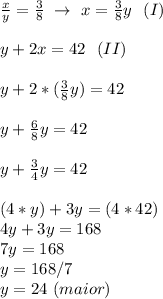 \frac{x}{y}= \frac{3}{8}~\to~x= \frac{3}{8}y~~(I)\\\\y+2x=42~~(II)\\\\y+2*( \frac{3}{8}y)=42\\\\y+ \frac{6}{8}y=42\\\\y+ \frac{3}{4}y=42\\\\(4*y)+3y=(4*42)\\4y+3y=168\\7y=168\\y=168/7\\y=24~(maior)