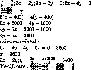 \frac{x}{y} = \frac{2}{3} ; 3x=2y ;3x-2y=0;6x-4y=0 \\  \frac{x+400}{y-400}= \frac{4}{5} \\ 5(x+400)=4(y-400) \\ 5x+2000=4y-1600 \\ 4y-5x=2000+1600  \\ 4y-5x=3600\\ adunam.relatiile: \\ 6x-4y+4y-5x=0+3600 \\ x=3600 \\ 3x=2y;y= \frac{3x}{2}= \frac{3*3600}{2}=5400 \\ Verificare: \frac{3600+400}{5400-400}= \frac{4000}{5000} = \frac{4}{5}