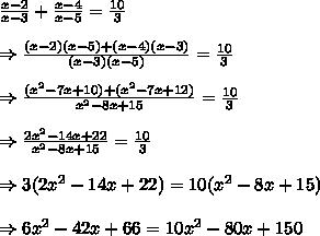 \frac{x-2}{x-3} + \frac{x-4}{x-5}= \frac{10}{3} \\ \\ \Rightarrow  \frac{(x-2)(x-5)+(x-4)(x-3)}{(x-3)(x-5)}= \frac{10}{3} \\ \\ \Rightarrow  \frac{(x^2-7x+10)+(x^2-7x+12)}{x^2-8x+15}= \frac{10}{3} \\ \\ \Rightarrow \frac{2x^2-14x+22}{x^2-8x+15}= \frac{10}{3} \\ \\ \Rightarrow 3(2x^2-14x+22)=10(x^2-8x+15)  \\ \\ \Rightarrow 6x^2-42x+66=10x^2-80x+150
