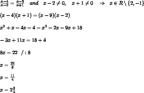 \frac{x-4}{x-2} = \frac{x-9}{x+1} \ \ \ and\ \ \ x-2 \neq 0,\ \ \ x+1 \neq 0\ \ \ \Rightarrow\ \ x\in R\setminus \{ 2,-1\}\\ \\ (x-4)(x+1)=(x-9)(x-2)\\ \\ x^2+x-4x-4=x^2-2x-9x+18\\ \\ -3x+11x=18+4\\ \\ 8x=22\ \ /:8\\ \\ x= \frac{22}{8} \\ \\ x= \frac{11}{4} \\ \\x=2 \frac{3}{4}
