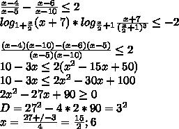 \frac{x-4}{x-5}-\frac{x-6}{x-10} \leq 2\\ log_{1+\frac{x}{2}}(x+7)*log_{\frac{x}{2}+1}\frac{x+7}{(\frac{x}{2}+1)^3} \leq -2 \\\\ \frac{(x-4)(x-10)-(x-6)(x-5)}{(x-5)(x-10)} \leq 2\\  10-3x \leq 2(x^2-15x+50)\\   10-3x  \leq 2x^2-30x+100\\          2x^2-27x+90  \geq  0\\          D=27^2-4*2*90 = 3^2\\           x=\frac{27+/-3}{4}=\frac{15}{2};6