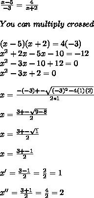 \frac{x-5}{-3} = \frac{4}{x+2}  \\  \\ You \ can \ multiply \ crossed \\  \\ (x-5)(x+2)=4(-3) \\  x^2+2x-5x-10=-12 \\  x^2-3x-10+12=0 \\ x^2-3x+2=0 \\  \\ x= \frac{-(-3)+- \sqrt{(-3)^2-4(1)(2)} }{2*1}  \\  \\ x= \frac{3+- \sqrt{9-8} }{2}  \\  \\ x= \frac{3+- \sqrt{1} }{2} \\  \\ x= \frac{3+-1 }{2}  \\  \\ x'= \frac{3-1}{2} = \frac{2}{2} = 1 \\  \\ x''= \frac{3+1}{2} =  \frac{4}{2}= 2
