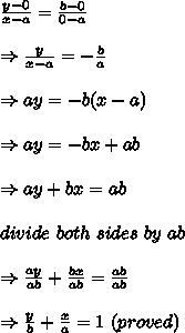 \frac{y-0}{x-a} = \frac{b-0}{0-a} \\ \\ \Rightarrow \frac{y}{x-a}=- \frac{b}{a} \\ \\ \Rightarrow ay=-b(x-a)\\ \\ \Rightarrow ay=-bx+ab\\ \\ \Rightarrow ay+bx=ab\\ \\divide\ both\ sides\ by\ ab\\ \\ \Rightarrow  \frac{ay}{ab}+ \frac{bx}{ab} = \frac{ab}{ab}\\ \\ \Rightarrow  \frac{y}{b}+ \frac{x}{a}  =1\ (proved)