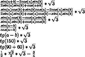\frac {sin(a+b)-2cos(a)sin(b)}{2sin(a)sin(b)+cos(a+b)}*\sqrt{3}\\ \frac {sin(a)cos(b)+sin(b)cos(a)-2cos(a)sin(b)}{2sin(a)sin(b)+cos(a)cos(b)-sin(a)sin(b)}*\sqrt{3}\\ \frac {sin(a)cos(b)-cos(a)sin(b)}{sin(a)sin(b)+cos(a)cos(b)}*\sqrt{3}\\ \frac {sin(a-b)}{cos(a-b)}*\sqrt{3}\\ tg(a-b)*\sqrt{3}\\ tg(150)*\sqrt{3}\\ tg(90+60)*\sqrt{3}\\ \frac {1}{2}*\frac{\sqrt{3}}{2}*\sqrt{3}=\frac{3}{4}