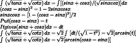 \int\ (\sqrt{tanx}+ \sqrt{cotx} )\, dx =\int[(sinx+cosx)/ ( \sqrt{sinxcox})] dx\\(cosx-sinx)^2=1-2sinxcosx \\sinxcosx=[1-(cosx-sinx)^2]/2 \\Put (cosx-sinx)=t \\It gives (sinx+cosx)dx=dt \\ \int\ (\sqrt{tanx}+ \sqrt{cotx} )\, dx =  \sqrt{2} \int\ [dt/( \sqrt{1-t^2)} = \sqrt{2}[arcsin(t)] \\ \int\ (\sqrt{tanx}+ \sqrt{cotx} )\, dx=  \sqrt{2}[arcsin(cosx-sinx)]