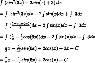 \int\ ( sin^{2}(3x)-2sin(x) + 3) \, dx \\  \\ =  \int\  sin^{2}(3x) dx - 2\int\sin(x)dx + \int\ 3 dx \\  \\ = \int\ ( \frac{1-cos(6x)}{2})dx - 2\int\sin(x)dx + \int\ 3 dx \\  \\ = \int\ ( \frac{1}{2}-\frac{1}{2}cos(6x))dx - 2\int\sin(x)dx + \int\ 3 dx  \\  \\ =  \frac{1}{2}x -  \frac{1}{12}sin(6x)+2cos(x)+3x+C \\  \\ = \frac{7}{2}x -  \frac{1}{12}sin(6x)+2cos(x)+C