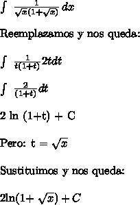 \int\ { \frac{1}{ \sqrt{x} (1+ \sqrt{x} )} } \, dx \ \Reemplazamos y nos queda:\ \ \int\ { \frac{1}{t (1+t)} 2tdt} \, \ \ \int\ { \frac{2}{(1+t)} dt} \, \ \2 ln (1+t) + C\ \Pero: t = \sqrt{x} \ \Sustituimos y nos queda:\ \2ln(1+ \sqrt{x} ) + C
