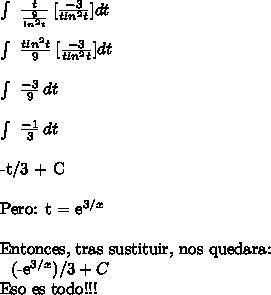 \int\  \frac{t}{ \frac{9}{ln^2t} }  \, [ \frac{-3}{tln^2t}] dt\ \ \int\  \frac{tln^2 t}{ 9} }  \, [ \frac{-3}{tln^2t}] dt\ \ \int\  \frac{-3}{ 9} }  \,  dt\ \ \int\  \frac{-1}{ 3 } }  \,  dt\ \-t/3  + C\ \  Pero: t = e^{3/x}\ \Entonces, tras sustituir, nos quedara:\ \ (-e^{3/x} )/3+C\ \Eso es todo!!!