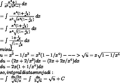 \int\frac{ x^{4}+1}{x^2 \sqrt{x^4-1}}} \, dx \\\\ = \int\frac{ x^4 (1+\frac{1}{x^4})}{x^2 \sqrt{x^4(1- \frac{1}{x^4})}} \, dx  \\\\ =\int\frac{ x^4(1+\frac{1}{x^4})}{x^4 \sqrt{(1- \frac{1}{x^4})}}\, dx\\\\ = \int\frac{1+\frac{1}{x^4}}{\sqrt{1- \frac{1}{x^4}}}\, dx  \\ misal,  \\ u = x^2 - 1/x^2 = x^2(1 - 1/x^4) --->  \sqrt{u} =   x \sqrt{1 - 1/x^4}  \\ du = (2x + 2/x^3)dx=(2x+2x/x^4)dx \\du=2x(1+1/x^4)dx\\ so, intgraldiatasmnjadi:\\=\int\ \frac{du/2x}{\sqrt{u}/x }=\int\ \frac{du}{2 \sqrt{u}}= \sqrt{u}+C