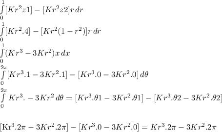 \int\limits^1_0 [Kr^2z1]-[Kr^2z2]{r} \, dr  \\  \int\limits^1_0 [Kr^2.4]-[Kr^2(1-r^2)]{r} \, dr \\  \int\limits^1_0  (Kr^3-3Kr^2){x}\, dx \\  \int\limits^{2 \pi }_0 [Kr^3.1-3Kr^2.1]-[Kr^3.0-3Kr^2.0] \, d  \theta \\  \\ \int\limits^{2 \pi }_0 Kr^3.-3Kr^2 \, d  \theta=[Kr^3.\theta1-3Kr^2.\theta1]-[Kr^3.\theta2-3Kr^2.\theta2] \\  \\ [Kr^3.2 \pi -3Kr^2.2 \pi ]-[Kr^3.0-3Kr^2.0]=Kr^3.2 \pi -3Kr^2.2 \pi