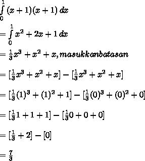 \int\limits^1_0 {(x + 1) (x + 1)} \, dx  \\ \\  =  \int\limits^1_0 { x^{2} + 2x + 1} \, dx  \\ \\  =  \frac{1}{3} x^{3} +  x^{2} + x , masukkan batasan \\ \\  = [\frac{1}{3} x^{3} +  x^{2} + x] - [\frac{1}{3} x^{3} +  x^{2} + x]   \\  \\ = [\frac{1}{3} (1)^{3} +  (1)^{2} + 1] - [\frac{1}{3} (0)^{3} +  (0)^{2} + 0]  \\  \\  = [\frac{1}{3} 1 +  1 + 1] - [\frac{1}{3} 0 +  0 + 0]  \\  \\ = [ \frac{1}{3} + 2] - [0]  \\  \\ =  \frac{7}{3}