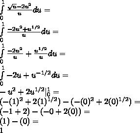 \int\limits^1_0 {  \frac{\sqrt{u}-2 u^{2}}{u}} du= \ \int\limits^1_0 {  \frac{-2 u^{2}+u^{1/2}}{u}} du= \ \int\limits^1_0 {  \frac{-2 u^{2}}{u}+ \frac{ u^{1/2} }{u} } du= \ \int\limits^1_0 {{-2u}+ u^{-1/2}} du= \ - u^{2} +2 u^{1/2} |^{1}_{0} = \ (- (1)^{2} +2 (1)^{1/2})-(- (0)^{2} +2(0)^{1/2})= \ (-1+2)-(-0+2(0))= \ (1)-(0)= \ 1