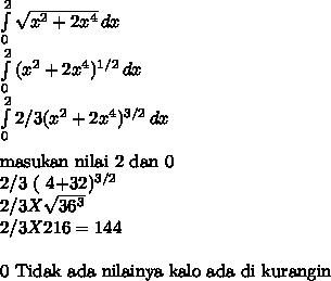 \int\limits^2_0 { \sqrt{x^2 + 2x^4} } \, dx  \\  \int\limits^2_0 { (x^2 + 2x^4)^{1/2}  } \, dx  \\ \int\limits^2_0 { 2/3 (x^2+ 2x^4)^{3/2} } \, dx  \\masukan nilai 2 dan 0 2/3 ( 4+32)^{3/2} \\2/3 X  \sqrt{36^3} \\ 2/3 X 216= 144 \\0 Tidak ada nilainya kalo ada di kurangin