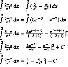 \int\limits^2_1 { \frac{5-x}{x^3} } \, dx  =  \int\limits^2_1 {( \frac{5}{x^3} - \frac{x}{x^3} ) } \, dx  \int\limits^2_1 { \frac{5-x}{x^3} } \, dx =  \int\limits^2_1 {(5x^{-3}} - x^{-2}) \, dx  \int\limits^2_1 { \frac{5-x}{x^3} } \, dx =    \frac{5x^{(-3+1)}}{(-3+1)} -  \frac{x^{(-2+1)}}{(-2+1)} |^2_1 \int\limits^2_1 { \frac{5-x}{x^3} } \, dx =  \frac{5x^{-2}}{-2} - \frac{x^{-1}}{-1} |^2_1+ C \int\limits^2_1 { \frac{5-x}{x^3} } \, dx =   \frac{1}{x} - \frac{5}{2x^2} |^2_1+C