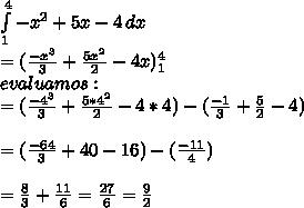 \int\limits^4_1 { -x^2 + 5x - 4 } \, dx \\ = (\frac{-x^{3}}{3} + \frac{5x^2}{2} - 4x )^{4} _{1} \\ evaluamos : \\ = ( \frac{-4^3}{3} + \frac{5*4^2}{2} - 4*4) - ( \frac{-1}{3} + \frac{5}{2} - 4 ) \\ \\ = ( \frac{-64}{3} + 40 - 16 ) - ( \frac{-11}{4}) \\ \\ = \frac{8}{3} + \frac{11}{6} = \frac{27}{6} = \frac{9}{2}