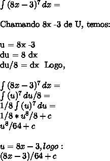 \int\limits{(8x -3) ^{7} } \, dx  = \\Chamando 8x -3 de U, temos: \\u = 8x -3 \\ du = 8 dx \\ du/8 = dx \ Logo,\ \\ \int\limits{(8x -3) ^{7} } \, dx  = \\ \int\limits{(u) ^{7} } \, du/8  = \\1/8 \int\limits{(u) ^{7} } \, du  = \\1/8 * u^8/8 + c \\u^8/64 + c \\\\ u = 8x - 3, logo: \\ (8x - 3)/64 + c